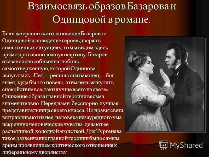 Взаимосвязь образов Базарова и Одинцовой в романе. Если же сравнить столкновение Базарова с Одинцовой и поведение героев - дворян в аналогичных ситуациях, то мы видим здесь прямо противоположную картину. Базаров оказался способным на любовь самоотвер