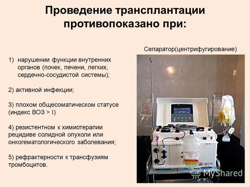 Проведение трансплантации противопоказано при: 1)нарушении функции внутренних органов (почек, печени, легких, сердечно-сосудистой системы); 2) активной инфекции; 3) плохом общесоматическом статусе (индекс ВОЗ > I) 4) резистентном к химиотерапии рецид