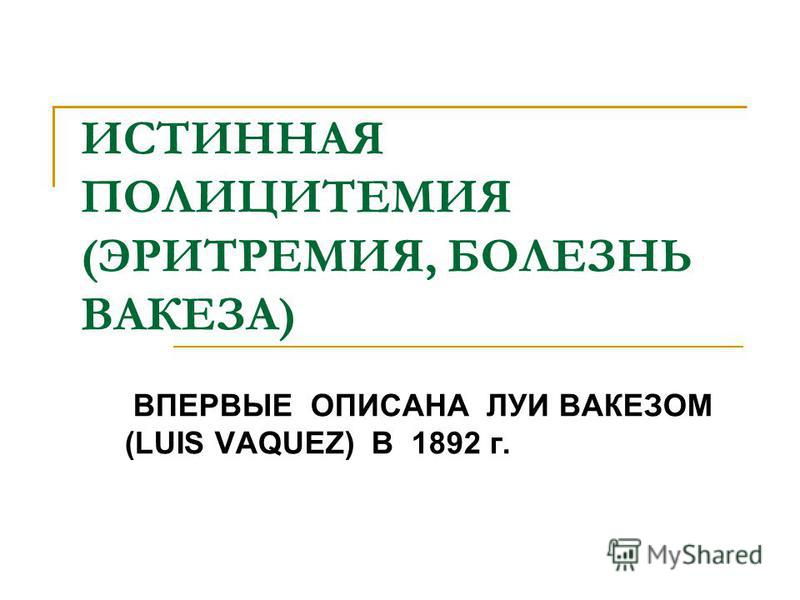 ИСТИННАЯ ПОЛИЦИТЕМИЯ (ЭРИТРЕМИЯ, БОЛЕЗНЬ ВАКЕЗА) ВПЕРВЫЕ ОПИСАНА ЛУИ ВАКЕЗОМ (LUIS VAQUEZ) B 1892 г.