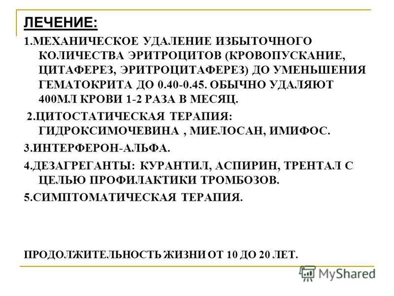 ЛЕЧЕНИЕ: 1. МЕХАНИЧЕСКОЕ УДАЛЕНИЕ ИЗБЫТОЧНОГО КОЛИЧЕСТВА ЭРИТРОЦИТОВ (КРОВОПУСКАНИЕ, ЦИТАФЕРЕЗ, ЭРИТРОЦИТАФЕРЕЗ) ДО УМЕНЬШЕНИЯ ГЕМАТОКРИТА ДО 0.40-0.45. ОБЫЧНО УДАЛЯЮТ 400МЛ КРОВИ 1-2 РАЗА В МЕСЯЦ. 2. ЦИТОСТАТИЧЕСКАЯ ТЕРАПИЯ: ГИДРОКСИМОЧЕВИНА, МИЕЛОС