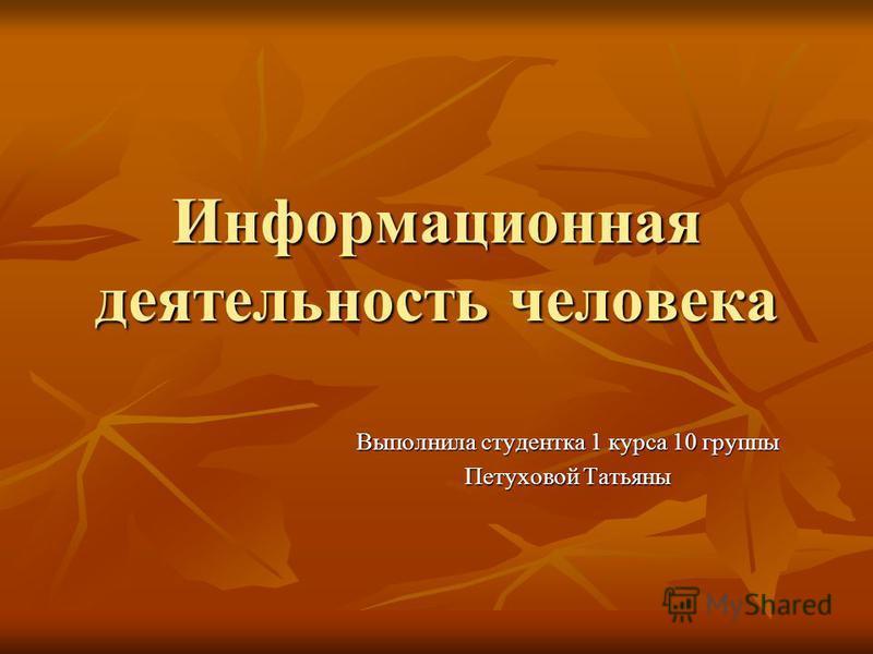 Информационная деятельность человека Выполнила студентка 1 курса 10 группы Петуховой Татьяны