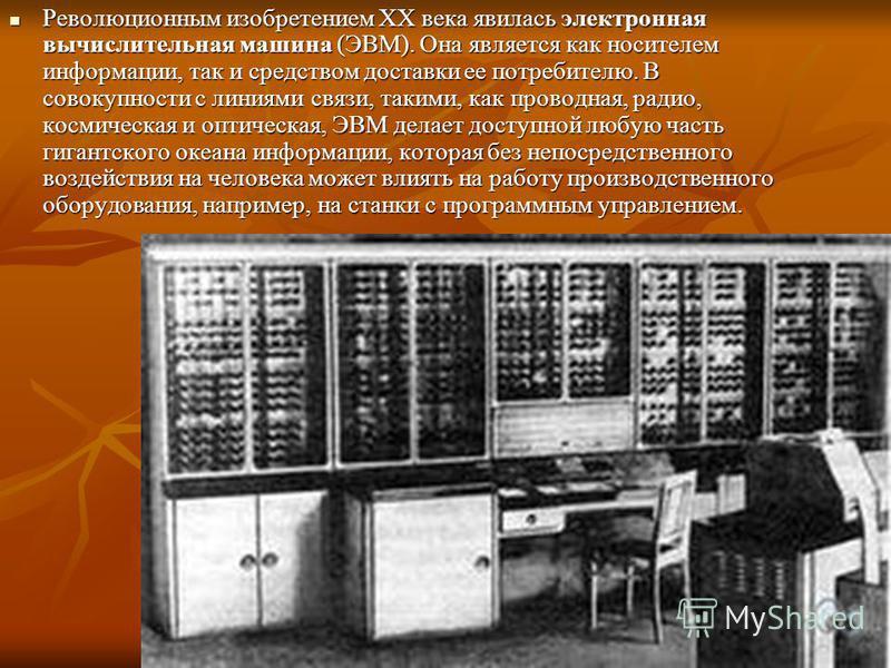 Революционным изобретением XX века явилась электронная вычислительная машина (ЭВМ). Она является как носителем информации, так и средством доставки ее потребителю. В совокупности с линиями связи, такими, как проводная, радио, космическая и оптическая
