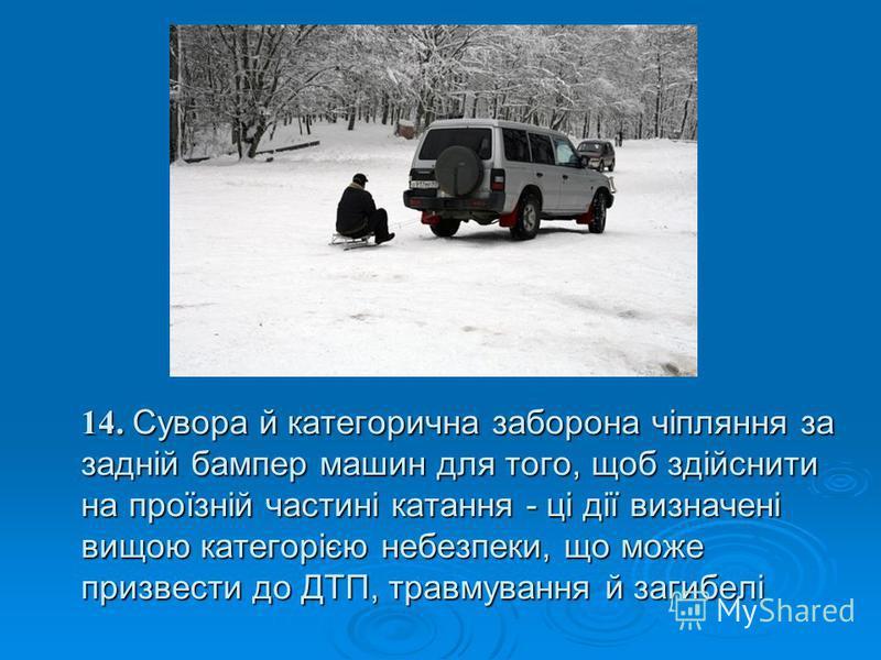 14. Сувора й категорична заборона чіпляння за задній бампер машин для того, щоб здійснити на проїзній частині катання - ці дії визначені вищою категорією небезпеки, що може призвести до ДТП, травмування й загибелі