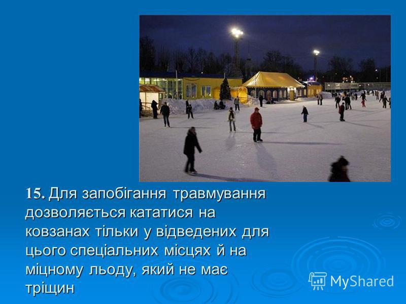 15. Для запобігання травмування дозволяється кататися на ковзанах тільки у відведених для цього спеціальних місцях й на міцному льоду, який не має тріщин