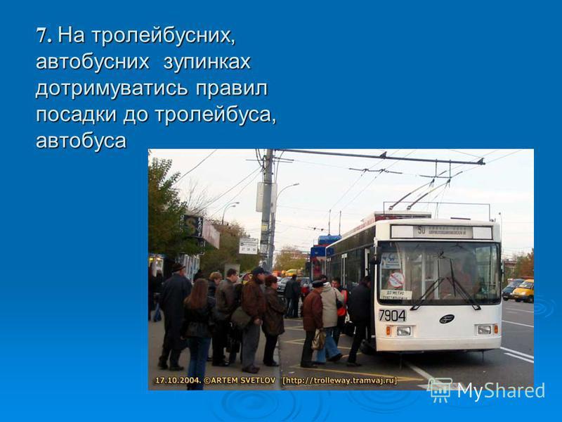7. На тролейбусних, автобусних зупинках дотримуватись правил посадки до тролейбуса, автобуса 7. На тролейбусних, автобусних зупинках дотримуватись правил посадки до тролейбуса, автобуса