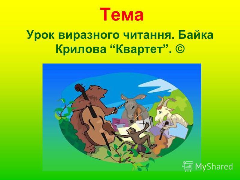 Тема Урок виразного читання. Байка Крилова Квартет. ©