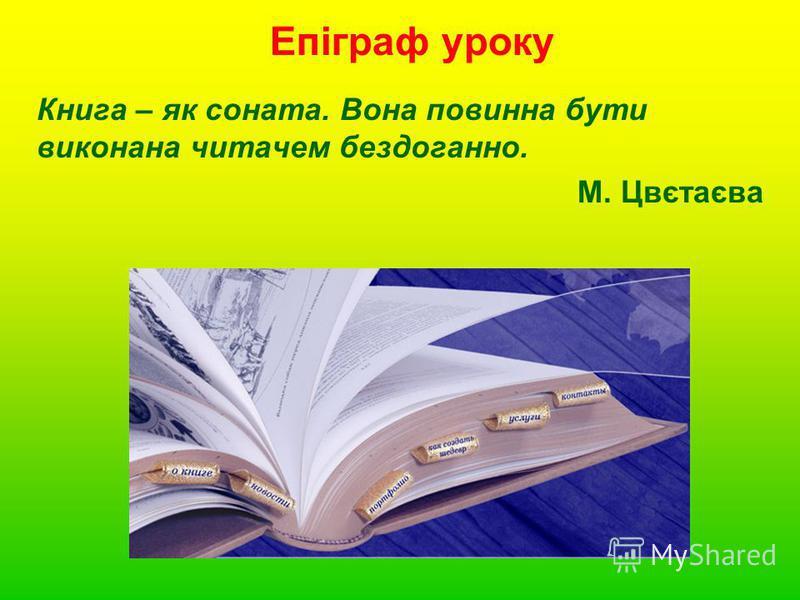 Епіграф уроку Книга – як соната. Вона повинна бути виконана читачем бездоганно. М. Цвєтаєва