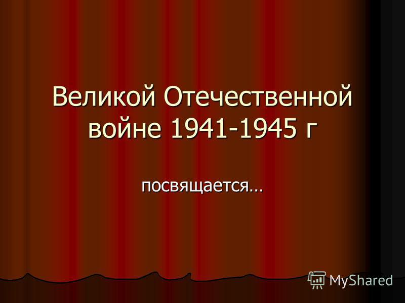 Великой Отечественной войне 1941-1945 г посвящается…