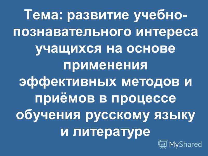 Тема: развитие учебно- познавательного интереса учащихся на основе применения эффективных методов и приёмов в процессе обучения русскому языку и литературе