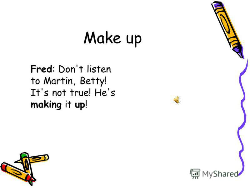 Make up Fred: Don't listen to Martin, Betty! It's not true! He's making it up!