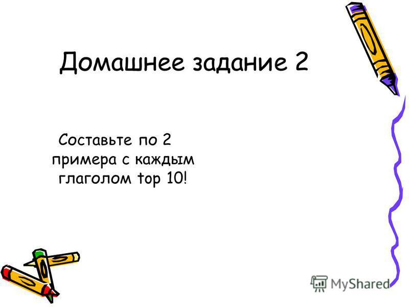 Домашнее задание 2 Составьте по 2 примера с каждым глаголом top 10!