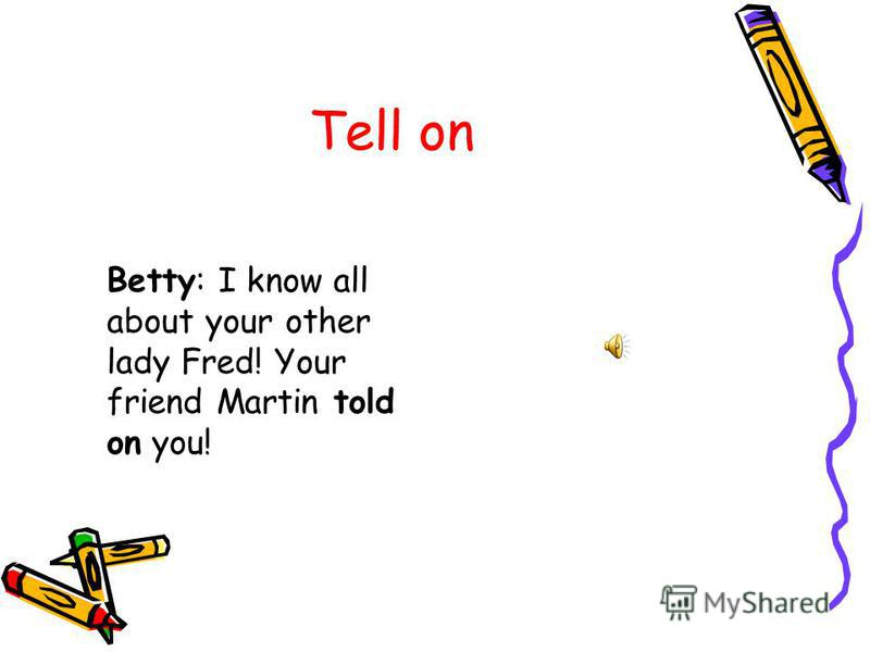 Tell on Betty: I know all about your other lady Fred! Your friend Martin told on you!