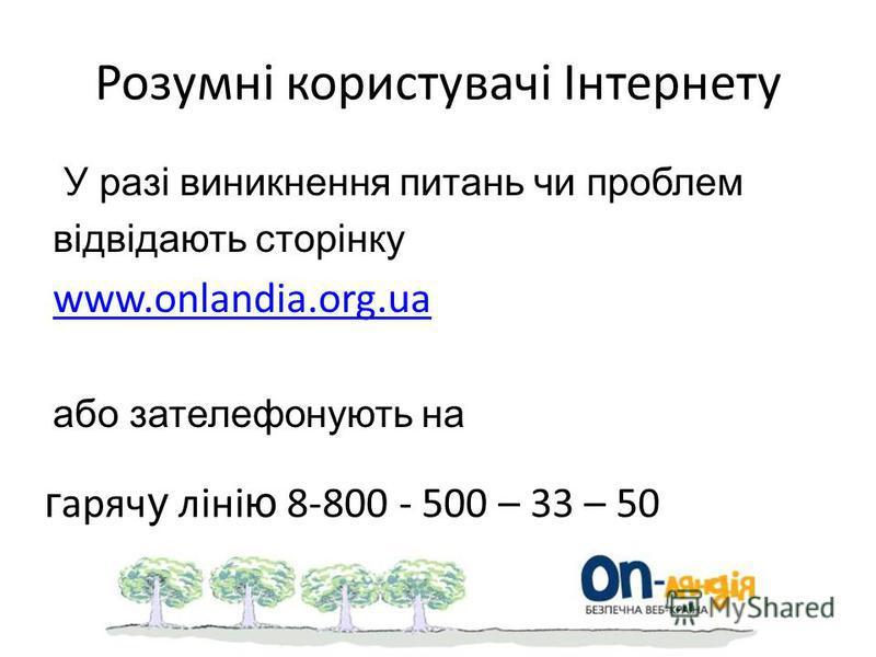 Розумні користувачі Інтернету У разі виникнення питань чи проблем відвідають сторінку www.onlandia.org.ua або зателефонують на г аряч у ліні ю 8-800 - 500 – 33 – 50