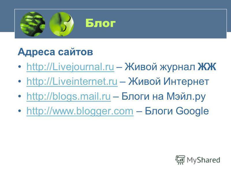 Блог Адреса сайтов http://Livejournal.ru – Живой журнал ЖЖhttp://Livejournal.ru http://Liveinternet.ru – Живой Интернетhttp://Liveinternet.ru http://blogs.mail.ru – Блоги на Мэйл.руhttp://blogs.mail.ru http://www.blogger.com – Блоги Googlehttp://www.
