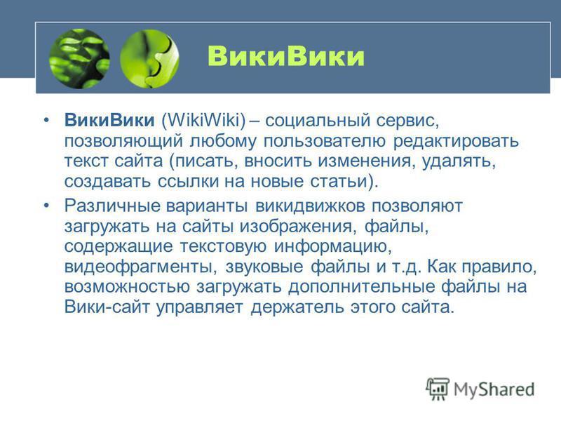 Вики Вики Вики Вики (WikiWiki) – социальный сервис, позволяющий любому пользователю редактировать текст сайта (писать, вносить изменения, удалять, создавать ссылки на новые статьи). Различные варианты вики движков позволяют загружать на сайты изображ