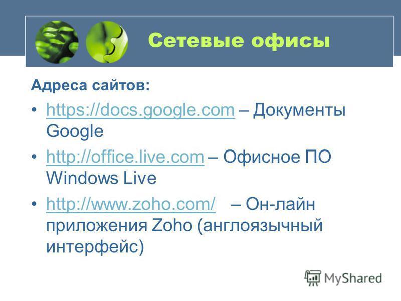 Сетевые офисы Адреса сайтов: https://docs.google.com – Документы Googlehttps://docs.google.com http://office.live.com – Офисное ПО Windows Livehttp://office.live.com http://www.zoho.com/ – Он-лайн приложения Zoho (англоязычный интерфейс)http://www.zo