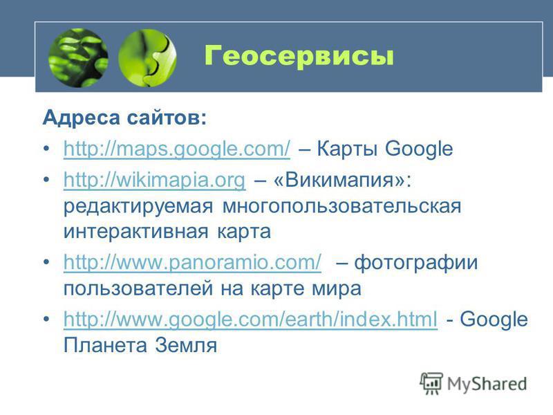 Геосервисы Адреса сайтов: http://maps.google.com/ – Карты Googlehttp://maps.google.com/ http://wikimapia.org – «Викимапия»: редактируемая многопользовательская интерактивная картаhttp://wikimapia.org http://www.panoramio.com/ – фотографии пользовател