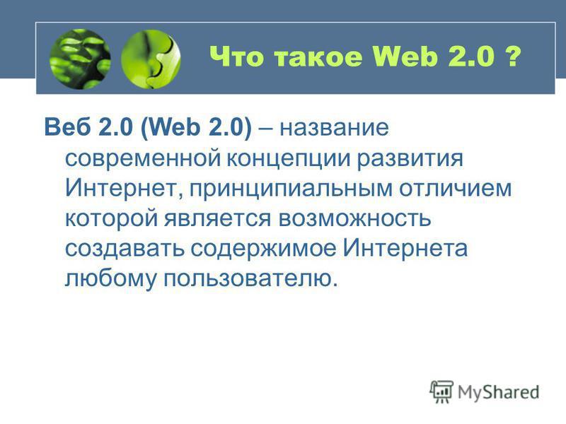 Что такое Web 2.0 ? Веб 2.0 (Web 2.0) – название современной концепции развития Интернет, принципиальным отличием которой является возможность создавать содержимое Интернета любому пользователю.