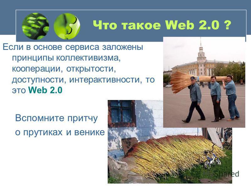 Что такое Web 2.0 ? Если в основе сервиса заложены принципы коллективизма, кооперации, открытости, доступности, интерактивности, то это Web 2.0 Вспомните притчу о прутиках и венике