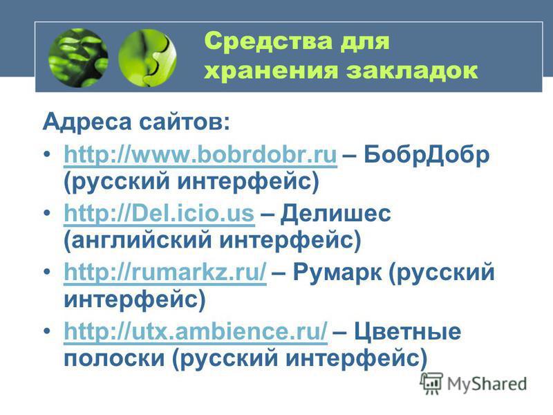 Средства для хранения закладок Адреса сайтов: http://www.bobrdobr.ru – Бобр Добр (русский интерфейс)http://www.bobrdobr.ru http://Del.icio.us – Делишес (английский интерфейс)http://Del.icio.us http://rumarkz.ru/ – Румарк (русский интерфейс)http://rum