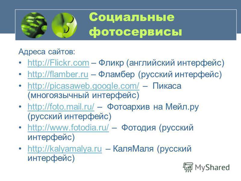 Социальные фотосервисы Адреса сайтов: http://Flickr.com – Фликр (английский интерфейс)http://Flickr.com http://flamber.ru – Фламбер (русский интерфейс)http://flamber.ru http://picasaweb.google.com/ – Пикаса (многоязычный интерфейс)http://picasaweb.go