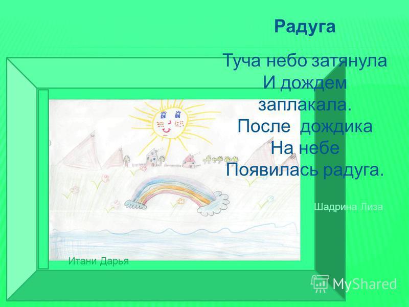 Итани Радуга Туча небо затянула И дождем заплакала. После дождика На небе Появилась радуга. Итани Дарья Шадрина Лиза