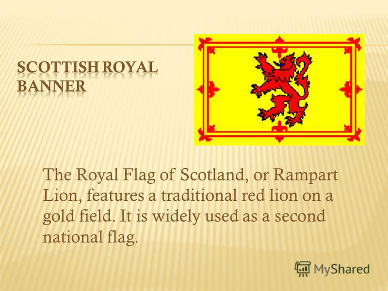 The Royal Flag of Scotland, or Rampart Lion, features a traditional red lion on a gold field. It is widely used as a second national flag.