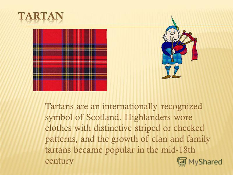 Tartans are an internationally recognized symbol of Scotland. Highlanders wore clothes with distinctive striped or checked patterns, and the growth of clan and family tartans became popular in the mid-18th century