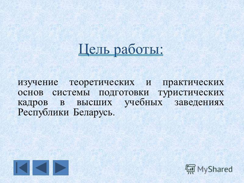 Цель работы: изучение теоретических и практических основ системы подготовки туристических кадров в высших учебных заведениях Республики Беларусь.