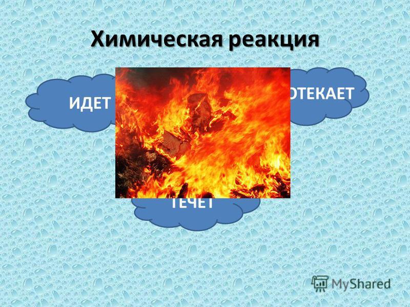 Химическая реакция ИДЕТ ТЕЧЕТ ПРОТЕКАЕТ
