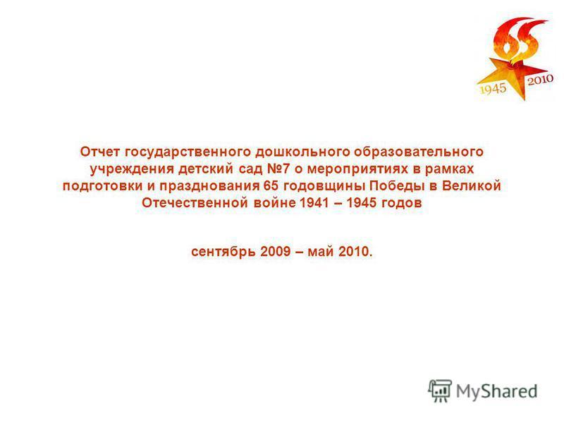 Отчет государственного дошкольного образовательного учреждения детский сад 7 о мероприятиях в рамках подготовки и празднования 65 годовщины Победы в Великой Отечественной войне 1941 – 1945 годов сентябрь 2009 – май 2010.