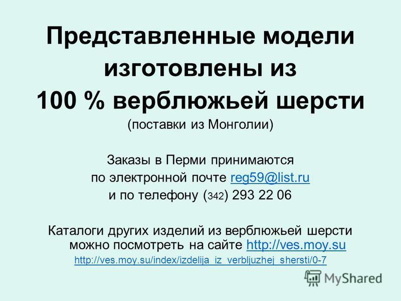 Представленные модели изготовлены из 100 % верблюжьей шерсти (поставки из Монголии) Заказы в Перми принимаются по электронной почте reg59@list.rureg59@list.ru и по телефону ( 342 ) 293 22 06 Каталоги других изделий из верблюжьей шерсти можно посмотре