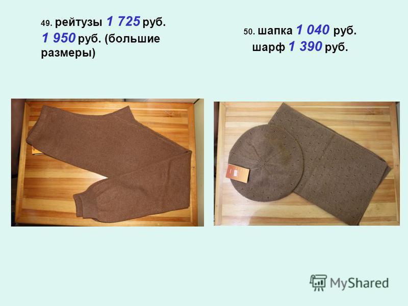 49. рейтузы 1 725 руб. 1 950 руб. (большие размеры) 50. шапка 1 040 руб. шарф 1 390 руб.
