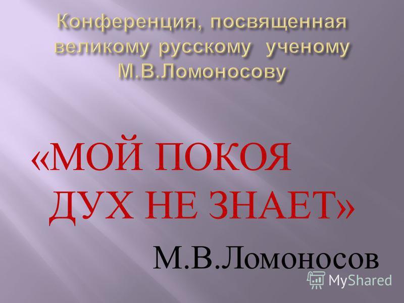 « МОЙ ПОКОЯ ДУХ НЕ ЗНАЕТ » М. В. Ломоносов