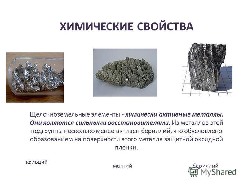 ХИМИЧЕСКИЕ СВОЙСТВА Щелочноземельные элементы - химически активные металлы. Они являются сильными восстановителями. Из металлов этой подгруппы несколько менее активен бериллий, что обусловлено образованием на поверхности этого металла защитной оксидн