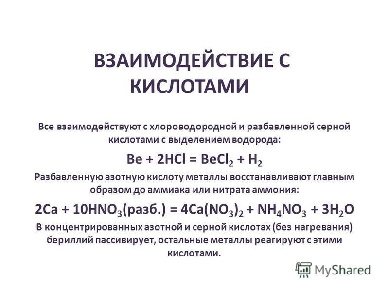 ВЗАИМОДЕЙСТВИЕ С КИСЛОТАМИ Все взаимодействуют с хлороводородной и разбавленной серной кислотами с выделением водорода: Be + 2HCl = BeCl 2 + H 2 Разбавленную азотную кислоту металлы восстанавливают главным образом до аммиака или нитрата аммония: 2Ca