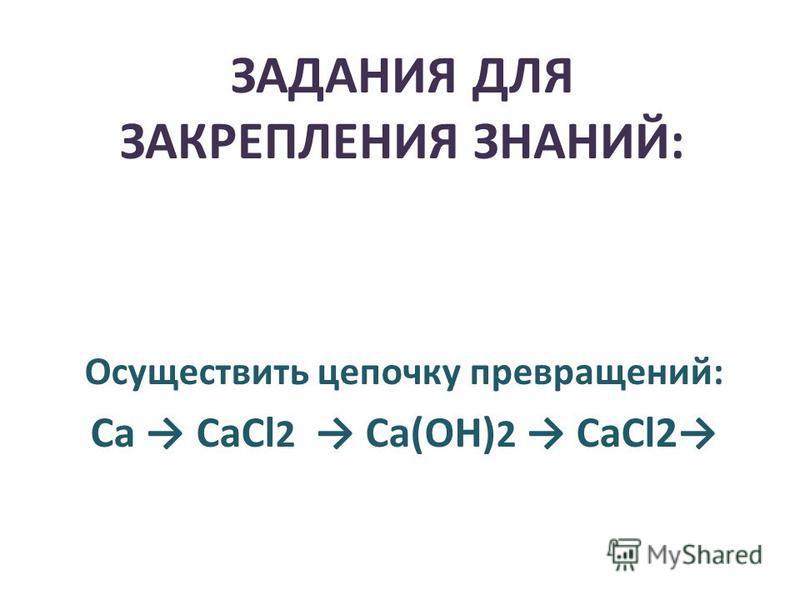 ЗАДАНИЯ ДЛЯ ЗАКРЕПЛЕНИЯ ЗНАНИЙ: Осуществить цепочку превращений: Ca CaСl 2 Ca(ОН) 2 CaCl2