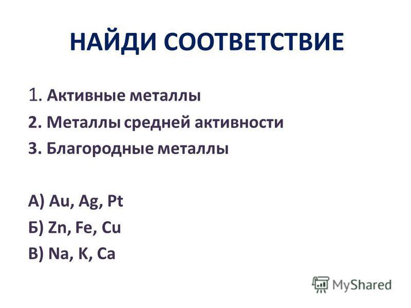 НАЙДИ СООТВЕТСТВИЕ 1. Активные металлы 2. Металлы средней активности 3. Благородные металлы А) Au, Ag, Pt Б) Zn, Fe, Cu В) Na, K, Ca