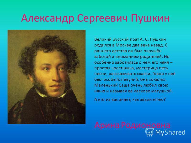 Александр Сергеевич Пушкин Великий русский поэт А. С. Пушкин родился в Москве два века назад. С раннего детства он был окружён заботой и вниманием родителей. Но особенно заботилась о нём его няня – простая крестьянка, мастерица петь песни, рассказыва