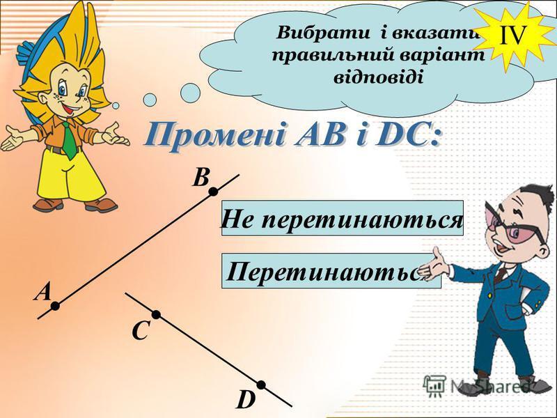Вибрати і вказати правильний варіант відповіді А В С D Не перетинаються Перетинаються IV