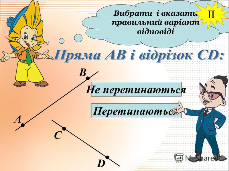 Вибрати і вказати правильний варіант відповіді А В С D Не перетинаються Перетинаються II
