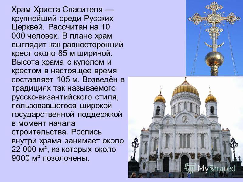Храм Христа Спасителя крупнейший среди Русских Церквей. Рассчитан на 10 000 человек. В плане храм выглядит как равносторонний крест около 85 м шириной. Высота храма с куполом и крестом в настоящее время составляет 105 м. Возведён в традициях так назы