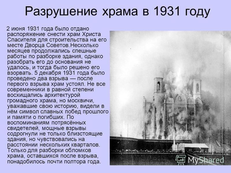 Разрушение храма в 1931 году 2 июня 1931 года было отдано распоряжение снести храм Христа Спасителя для строительства на его месте Дворца Советов.Несколько месяцев продолжались спешные работы по разборке здания, однако разобрать его до основания не у