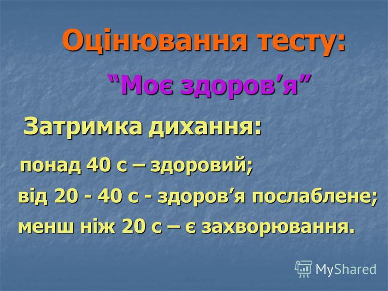 Оцінювання тесту: Моє здоровя Затримка дихання: понад 40 с – здоровий; від 20 - 40 с - здоровя послаблене; менш ніж 20 с – є захворювання. Оцінювання тесту: Моє здоровя Затримка дихання: понад 40 с – здоровий; від 20 - 40 с - здоровя послаблене; менш