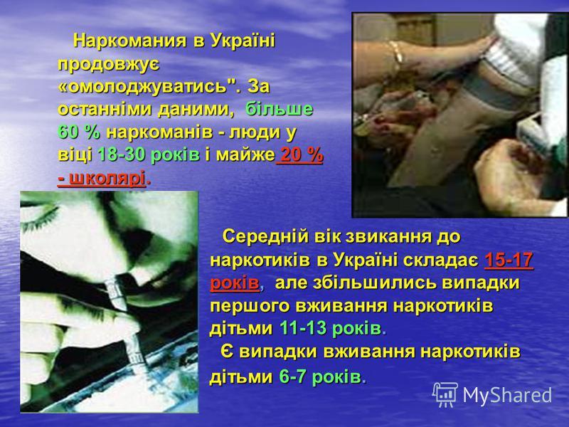 Середній вік звикання до наркотиків в Україні складає 15-17 років, але збільшились випадки першого вживання наркотиків дітьми 11-13 років. Є випадки вживання наркотиків дітьми 6-7 років. Середній вік звикання до наркотиків в Україні складає 15-17 рок