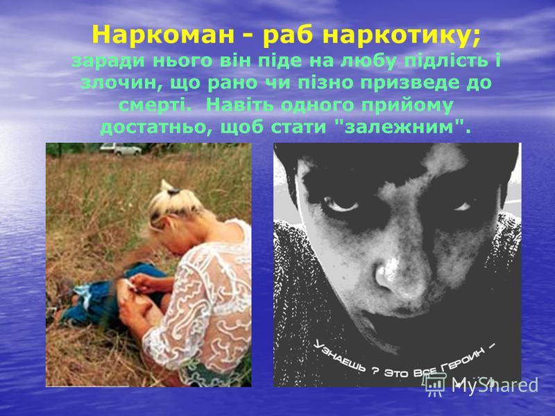 Наркоман - раб наркотику; заради нього він піде на любу підлість і злочин, що рано чи пізно призведе до смерті. Навіть одного прийому достатньо, щоб стати залежним.