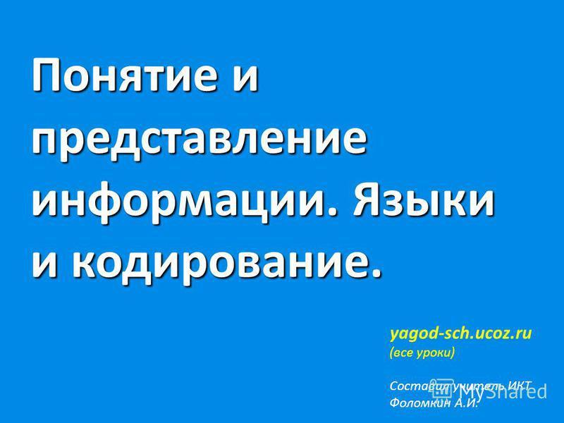 Понятие и представление информации. Языки и кодирование. yagod-sch.ucoz.ru (все уроки) Составил учитель ИКТ Фоломкин А.И.