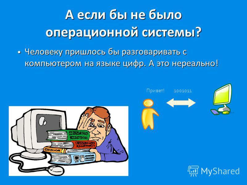 А если бы не было операционной системы? Человеку пришлось бы разговаривать с компьютером на языке цифр. А это нереально! Человеку пришлось бы разговаривать с компьютером на языке цифр. А это нереально! Привет! 1001011