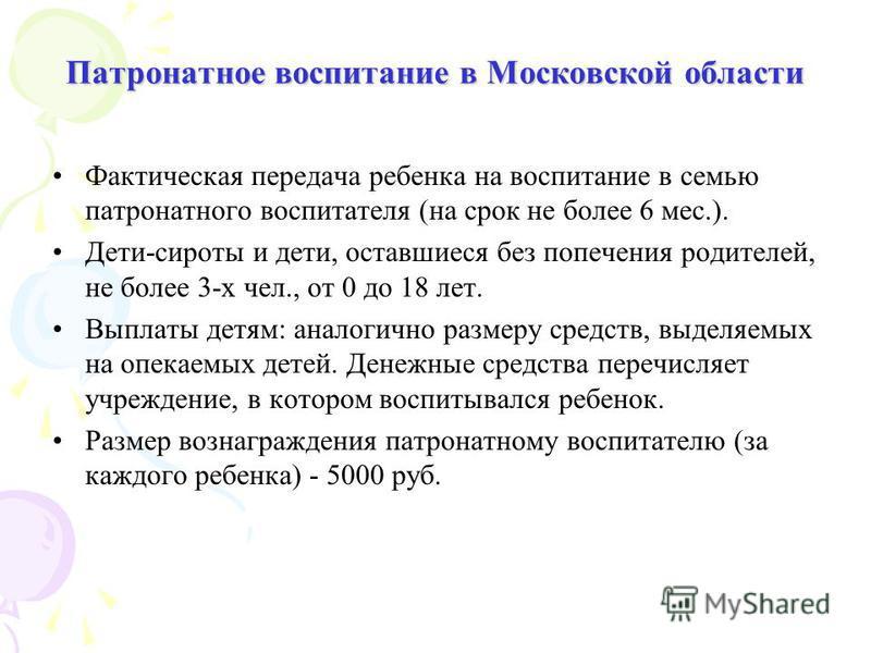 Патронатное воспитание в Московской области Фактическая передача ребенка на воспитание в семью патронатного воспитателя (на срок не более 6 мес.). Дети-сироты и дети, оставшиеся без попечения родителей, не более 3-х чел., от 0 до 18 лет. Выплаты детя