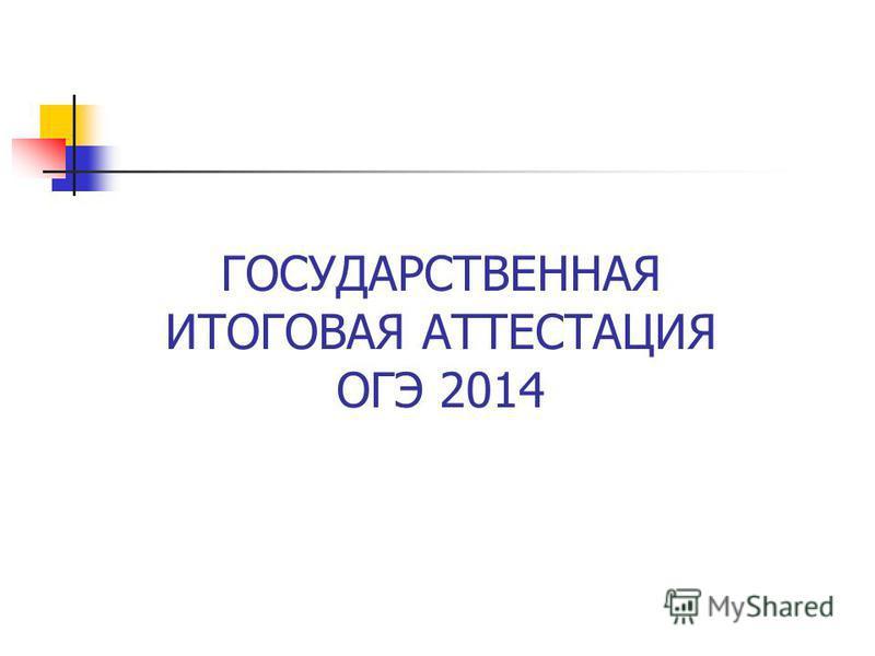 ГОСУДАРСТВЕННАЯ ИТОГОВАЯ АТТЕСТАЦИЯ ОГЭ 2014